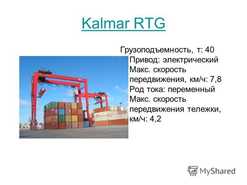 Kalmar RTG Грузоподъемность, т: 40 Привод: электрический Макс. скорость передвижения, км/ч: 7,8 Род тока: переменный Макс. скорость передвижения тележки, км/ч: 4,2