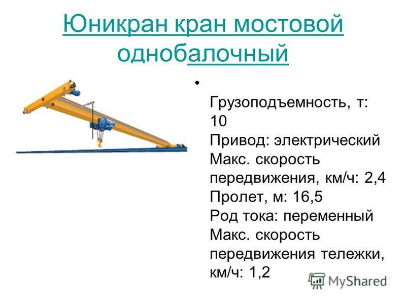 Юникран кран мостовой однобалочный Грузоподъемность, т: 10 Привод: электрический Макс. скорость передвижения, км/ч: 2,4 Пролет, м: 16,5 Род тока: переменный Макс. скорость передвижения тележки, км/ч: 1,2