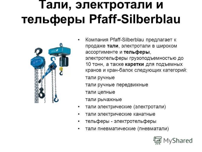 Тали, электротали и тельферы Pfaff-Silberblau Компания Pfaff-Silberblau предлагает к продаже тали, электротали в широком ассортименте и тельферы, электротельферы грузоподъемностью до 10 тонн, а также каретки для подъемных кранов и кран-балок следующи