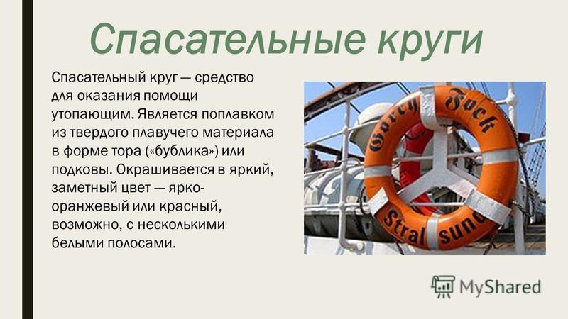 Спасательные круги Спасательный круг средство для оказания помощи утопающим. Является поплавком из твердого плавучего материала в форме тора («бублика») или подковы. Окрашивается в яркий, заметный цвет ярко- оранжевый или красный, возможно, с несколь