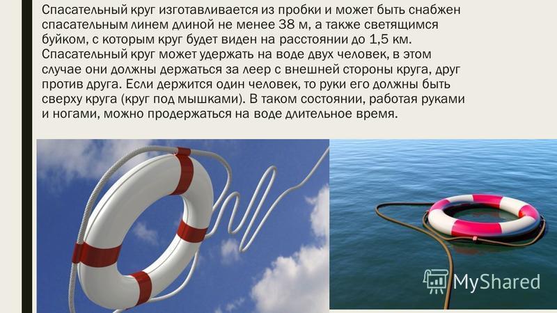 Спасательный круг изготавливается из пробки и может быть снабжен спасательным линем длиной не менее 38 м, а также светящимся буйком, с которым круг будет виден на расстоянии до 1,5 км. Спасательный круг может удержать на воде двух человек, в этом слу