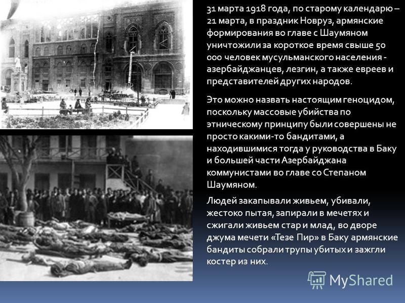 31 марта 1918 года, по старому календарю – 21 марта, в праздник Новруз, армянские формирования во главе с Шаумяном уничтожили за короткое время свыше 50 000 человек мусульманского населения - азербайджанцев, лезгин, а также евреев и представителей др
