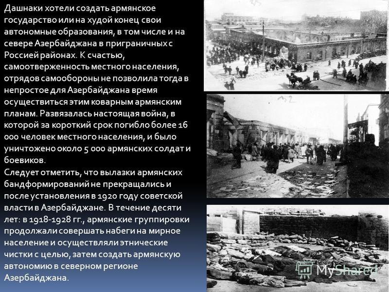 Дашнаки хотели создать армянское государство или на худой конец свои автономные образования, в том числе и на севере Азербайджана в приграничных с Россией районах. К счастью, самоотверженность местного населения, отрядов самообороны не позволила тогд