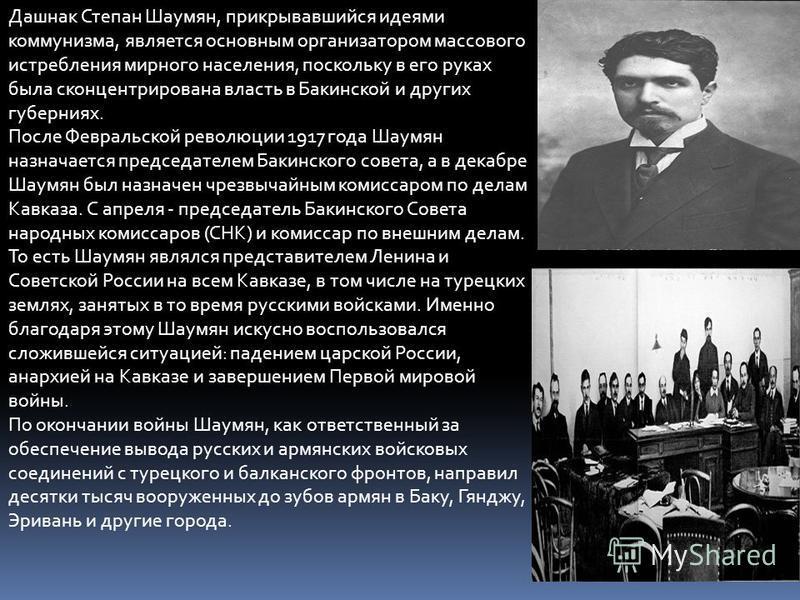 Дашнак Степан Шаумян, прикрывавшийся идеями коммунизма, является основным организатором массового истребления мирного населения, поскольку в его руках была сконцентрирована власть в Бакинской и других губерниях. После Февральской революции 1917 года