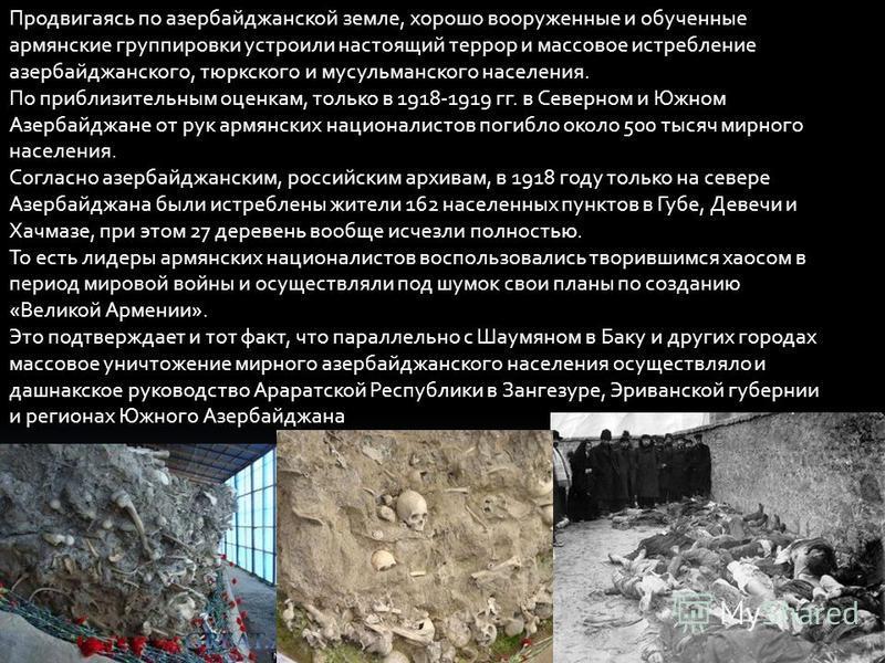 Продвигаясь по азербайджанской земле, хорошо вооруженные и обученные армянские группировки устроили настоящий террор и массовое истребление азербайджанского, тюркского и мусульманского населения. По приблизительным оценкам, только в 1918-1919 гг. в С