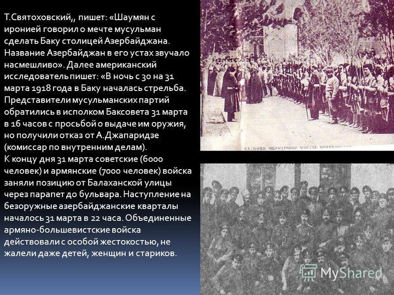 Т.Святоховский,, пишет: «Шаумян с иронией говорил о мечте мусульман сделать Баку столицей Азербайджана. Название Азербайджан в его устах звучало насмешливо». Далее американский исследователь пишет: «В ночь с 30 на 31 марта 1918 года в Баку началась с