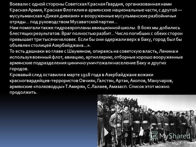 Воевали с одной стороны Советская Красная Гвардия, организованная нами Красная Армия, Красная Флотилия и армянские национальные части, с другой мусульманская «Дикая дивизия» и вооруженные мусульманские разбойничьи отряды... под руководством Мусаватск