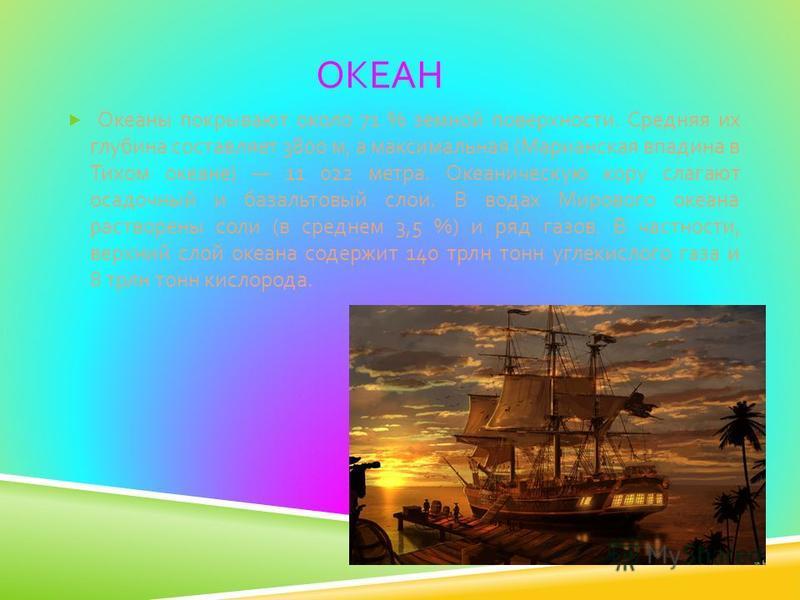 ОКЕАН Океаны покрывают около 71 % земной поверхности. Средняя их глубина составляет 3800 м, а максимальная ( Марианская впадина в Тихом океане ) 11 022 метра. Океаническую кору слагают осадочный и базальтовый слои. В водах Мирового океана растворены