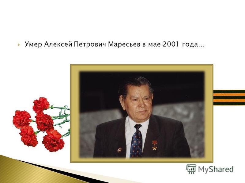 Умер Алексей Петрович Маресьев в мае 2001 года…