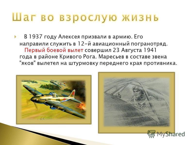 В 1937 году Алексея призвали в армию. Его направили служить в 12-й авиационный погранотряд. Первый боевой вылет совершил 23 Августа 1941 года в районе Кривого Рога. Маресьев в составе звена яков вылетел на штурмовку переднего края противника.