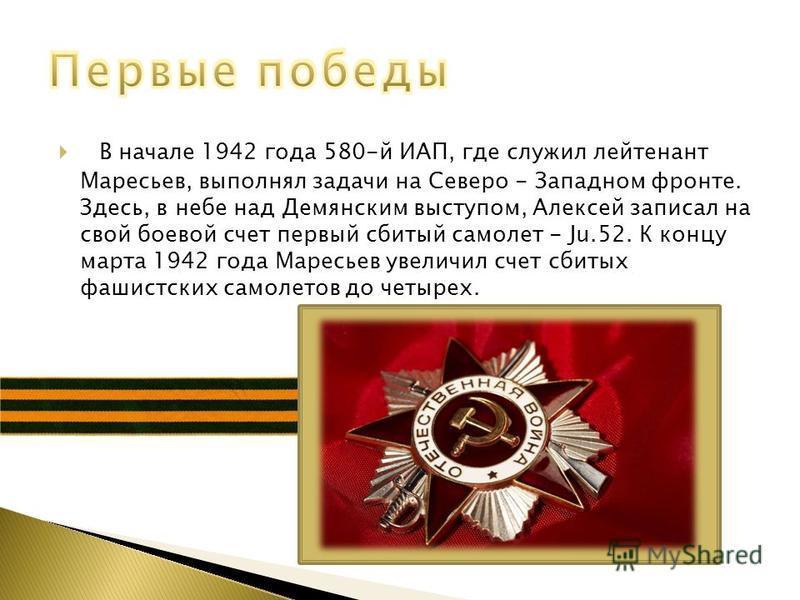 В начале 1942 года 580-й ИАП, где служил лейтенант Маресьев, выполнял задачи на Северо - Западном фронте. Здесь, в небе над Демянским выступом, Алексей записал на свой боевой счет первый сбитый самолет - Ju.52. К концу марта 1942 года Маресьев увелич