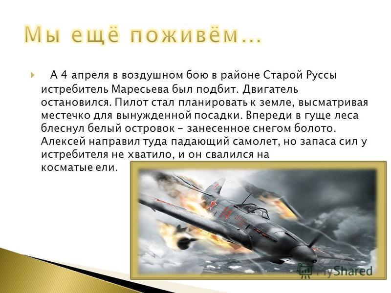 А 4 апреля в воздушном бою в районе Старой Руссы истребитель Маресьева был подбит. Двигатель остановился. Пилот стал планировать к земле, высматривая местечко для вынужденной посадки. Впереди в гуще леса блеснул белый островок - занесенное снегом бол