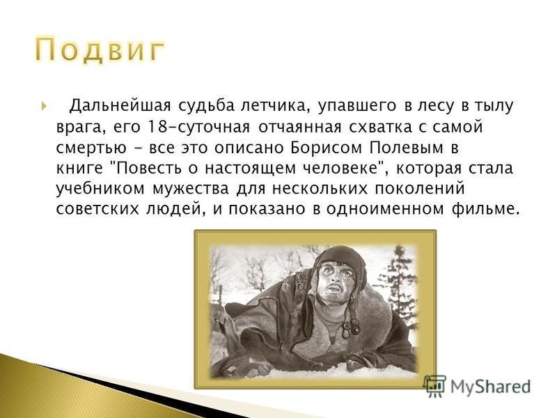 Дальнейшая судьба летчика, упавшего в лесу в тылу врага, его 18-суточная отчаянная схватка с самой смертью - все это описано Борисом Полевым в книге