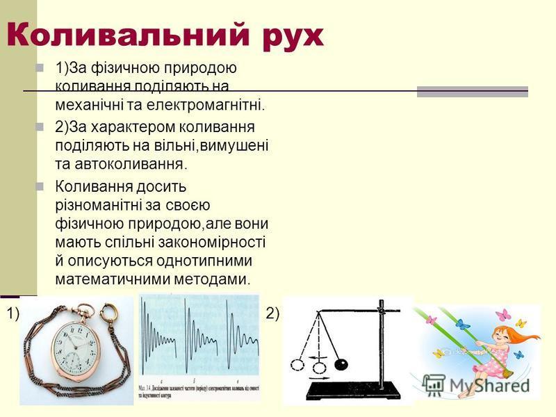 Коливальний рух 1)За фізичною природою коливання поділяють на механічні та електромагнітні. 2)За характером коливання поділяють на вільні,вимушені та автоколивання. Коливання досить різноманітні за своєю фізичною природою,але вони мають спільні закон