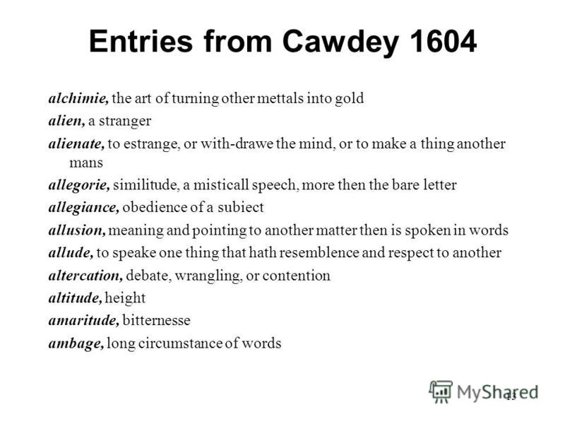 13 Entries from Cawdey 1604 alchimie, the art of turning other mettals into gold alien, a stranger alienate, to estrange, or with-drawe the mind, or to make a thing another mans allegorie, similitude, a misticall speech, more then the bare letter all