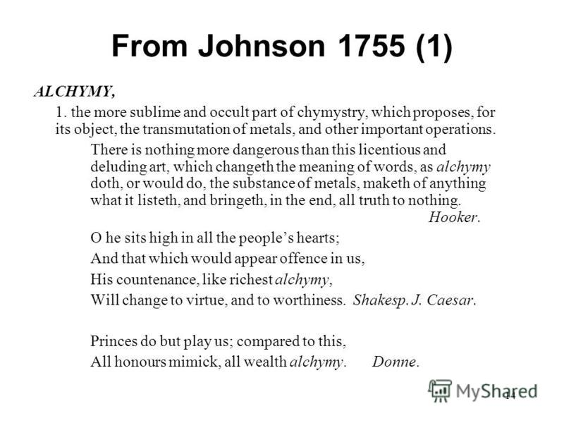 14 From Johnson 1755 (1) ALCHYMY, 1. the more sublime and occult part of chymystry, which proposes, for its object, the transmutation of metals, and other important operations. There is nothing more dangerous than this licentious and deluding art, wh