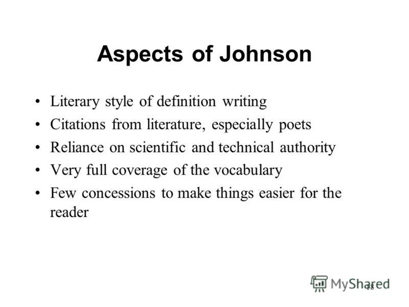 18 Aspects of Johnson Literary style of definition writing Citations from literature, especially poets Reliance on scientific and technical authority Very full coverage of the vocabulary Few concessions to make things easier for the reader