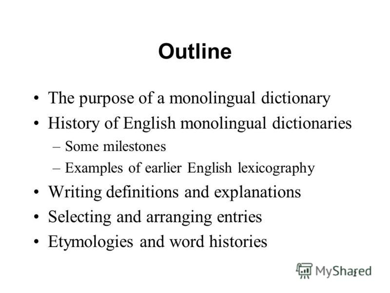 2 Outline The purpose of a monolingual dictionary History of English monolingual dictionaries –Some milestones –Examples of earlier English lexicography Writing definitions and explanations Selecting and arranging entries Etymologies and word histori