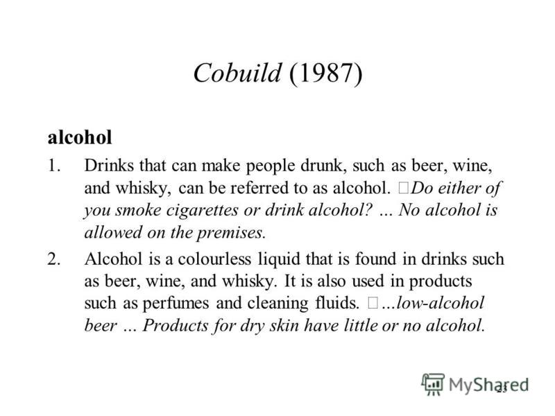 23 Cobuild (1987) alcohol 1.Drinks that can make people drunk, such as beer, wine, and whisky, can be referred to as alcohol. Do either of you smoke cigarettes or drink alcohol? … No alcohol is allowed on the premises. 2.Alcohol is a colourless liqu