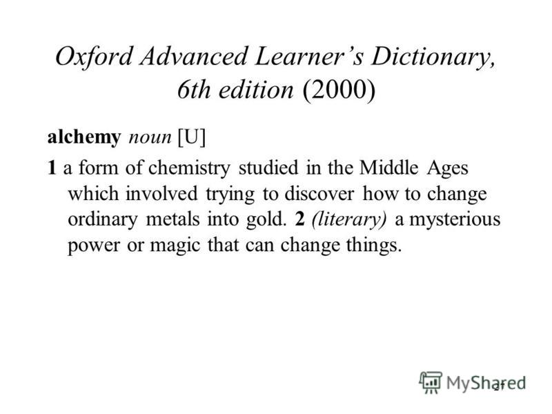 27 Oxford Advanced Learners Dictionary, 6th edition (2000) alchemy noun [U] 1 a form of chemistry studied in the Middle Ages which involved trying to discover how to change ordinary metals into gold. 2 (literary) a mysterious power or magic that can
