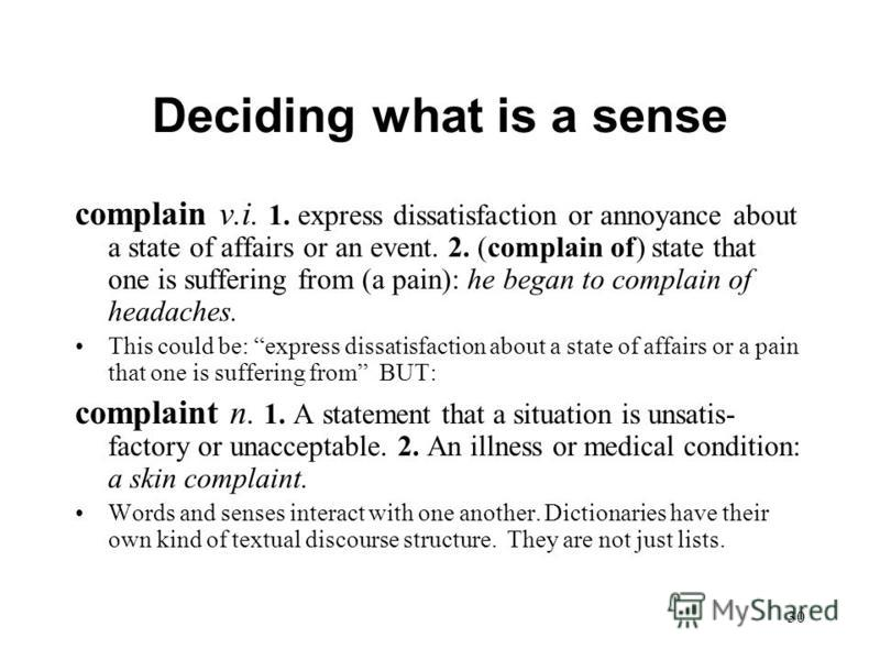 30 Deciding what is a sense complain v.i. 1. express dissatisfaction or annoyance about a state of affairs or an event. 2. (complain of) state that one is suffering from (a pain): he began to complain of headaches. This could be: express dissatisfact