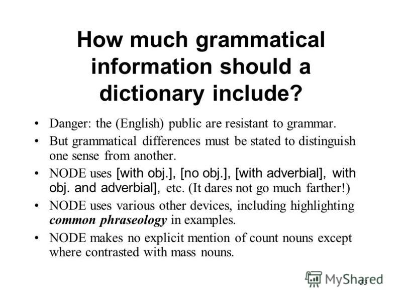 33 How much grammatical information should a dictionary include? Danger: the (English) public are resistant to grammar. But grammatical differences must be stated to distinguish one sense from another. NODE uses [with obj.], [no obj.], [with adverbia