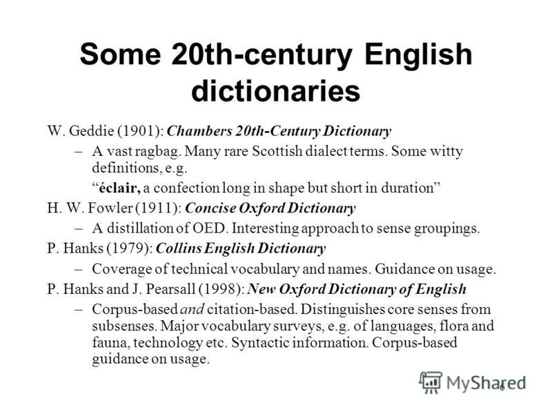 6 Some 20th-century English dictionaries W. Geddie (1901): Chambers 20th-Century Dictionary –A vast ragbag. Many rare Scottish dialect terms. Some witty definitions, e.g. éclair, a confection long in shape but short in duration H. W. Fowler (1911): C