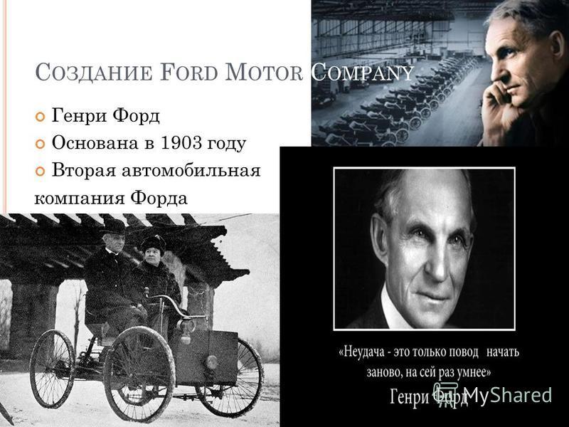 С ОЗДАНИЕ F ORD M OTOR C OMPANY Генри Форд Основана в 1903 году Вторая автомобильная компания Форда