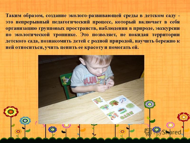 Таким образом, создание эколого-развивающей среды в детском саду - это непрерывный педагогический процесс, который включает в себя организацию групповых пространств, наблюдения в природе, экскурсии по экологической тропинке. Это позволяет, не покидая