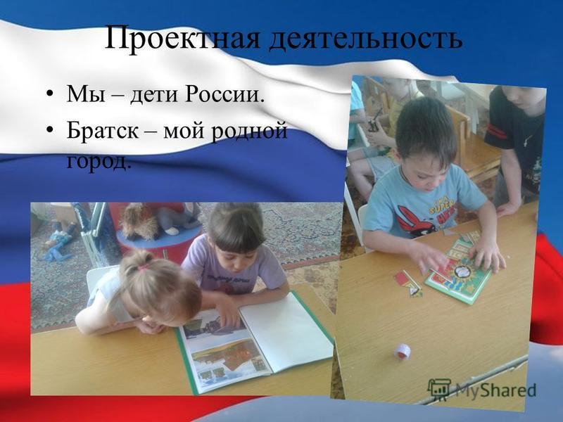 Проектная деятельность Мы – дети России. Братск – мой родной город.