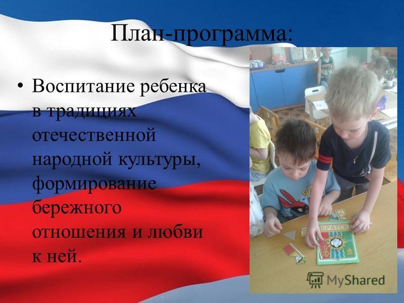 План-программа: Воспитание ребенка в традициях отечественной народной культуры, формирование бережного отношения и любви к ней.