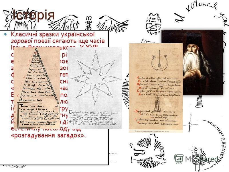 Історія Класичні зразки української зорової поезії сягають іще часів Івана Величковського. У XVII столітті одним із різновидів епіграматичної поезії були так звані курйозні і, зокрема, фігурні вірші. Естетичний смисл цих словесних « іграшок », як їх