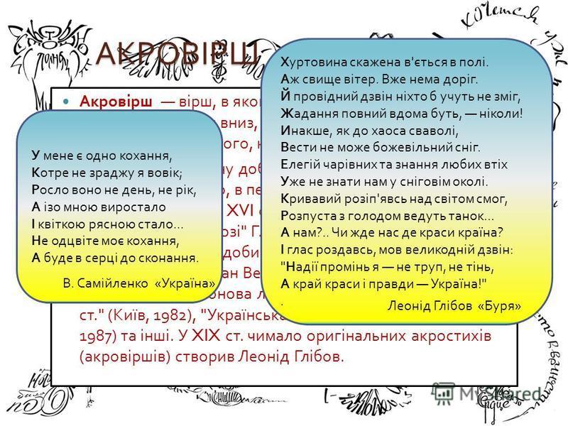 АКРОВІРШ Акровірш вірш, в якому перші літери кожного рядка, прочитувані згори вниз, утворюють слово або речення, найчастіше ім ' я того, кому присвячується акровірш. Зародився в античну добу, побутував в часи еллінізму, Ренесансу, Барокко, в період н