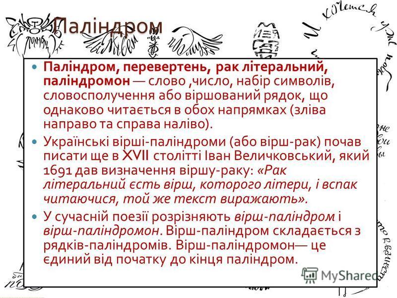 Паліндром Паліндром, перевертень, рак літеральний, паліндромон слово, число, набір символів, словосполучення або віршований рядок, що однаково читається в обох напрямках ( зліва направо та справа наліво ). Українські вірші - паліндроми ( або вірш - р
