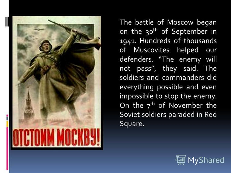 The battle of Moscow began on the 30 th of September in 1941. Hundreds of thousands of Muscovites helped our defenders. The enemy will not pass, they said. The soldiers and commanders did everything possible and even impossible to stop the enemy. On