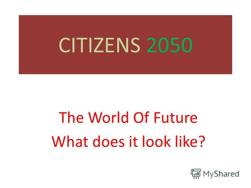 CITIZENS 2050 The World Of Future What does it look like?