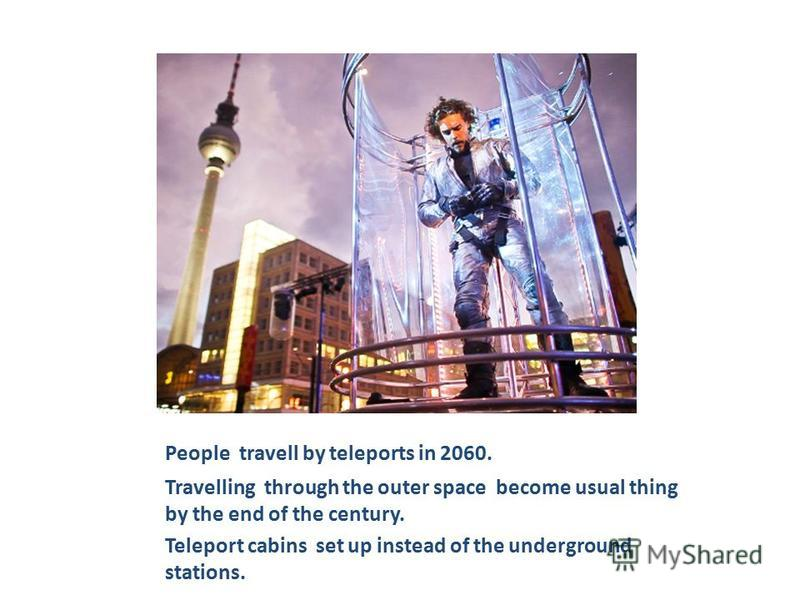 People travell by teleports in 2060. Travelling through the outer space become usual thing by the end of the century. Teleport cabins set up instead of the underground stations.