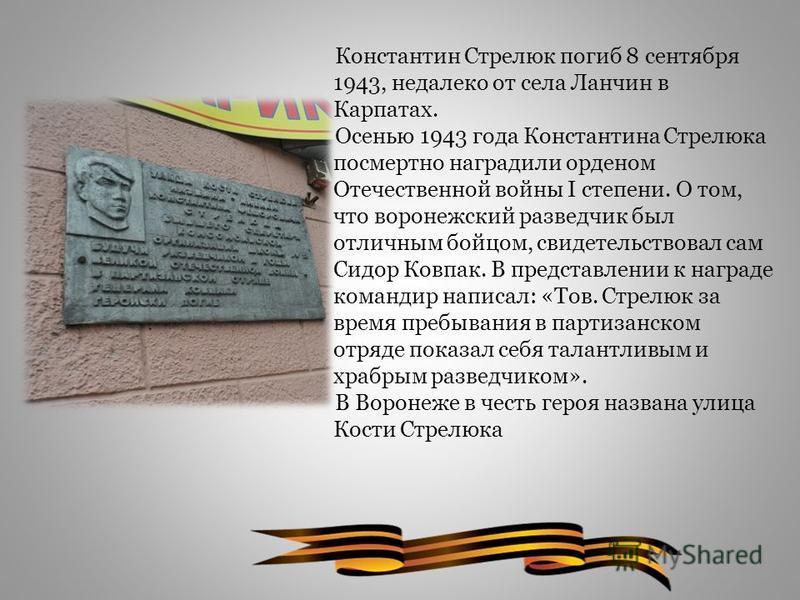 Константин Стрелюк погиб 8 сентября 1943, недалеко от села Ланчин в Карпатах. Осенью 1943 года Константина Стрелюка посмертно наградили орденом Отечественной войны I степени. О том, что воронежский разведчик был отличным бойцом, свидетельствовал сам