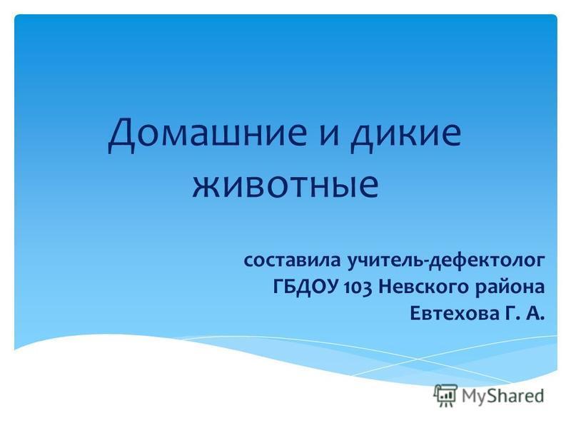 Домашние и дикие животные составила учитель-дефектолог ГБДОУ 103 Невского района Евтехова Г. А.