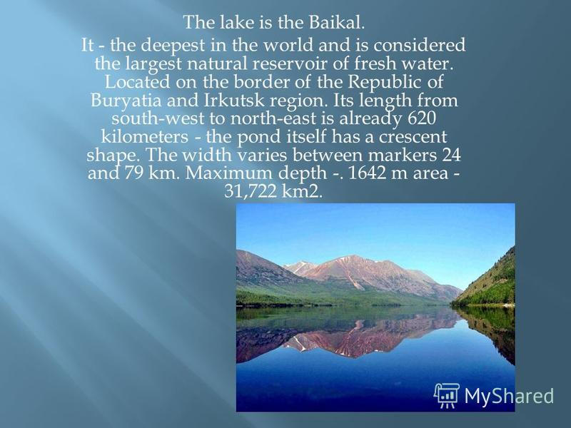 The lake is the Baikal. It - the deepest in the world and is considered the largest natural reservoir of fresh water. Located on the border of the Republic of Buryatia and Irkutsk region. Its length from south-west to north-east is already 620 kilome
