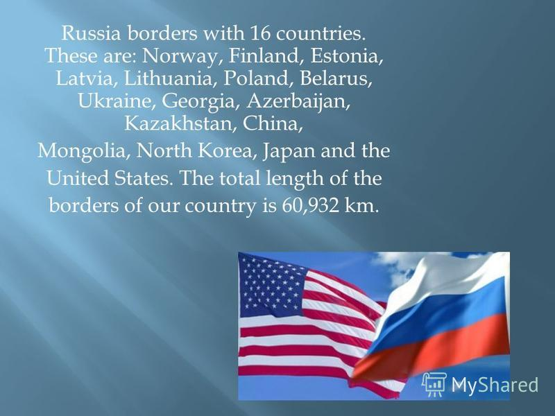Russia borders with 16 countries. These are: Norway, Finland, Estonia, Latvia, Lithuania, Poland, Belarus, Ukraine, Georgia, Azerbaijan, Kazakhstan, China, Mongolia, North Korea, Japan and the United States. The total length of the borders of our cou