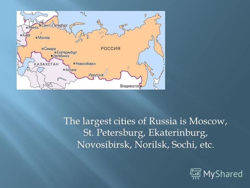 The largest cities of Russia is Moscow, St. Petersburg, Ekaterinburg, Novosibirsk, Norilsk, Sochi, etc.
