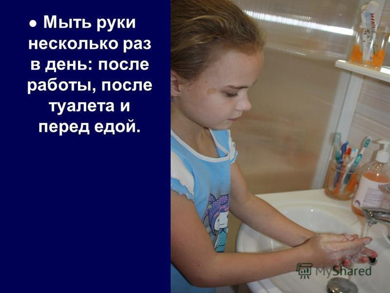 Мыть руки несколько раз в день: после работы, после туалета и перед едой.
