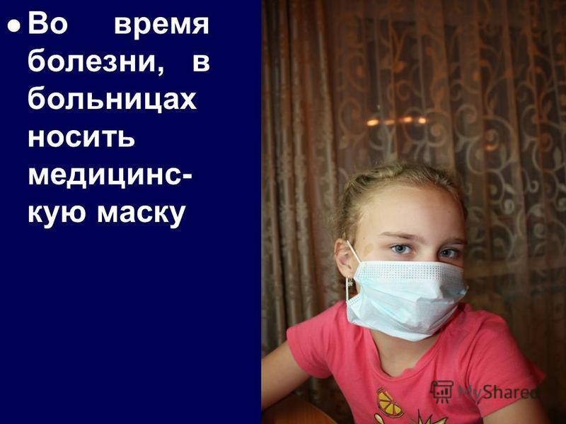 Во время болезни, в больницах носить медицинс- кую маску