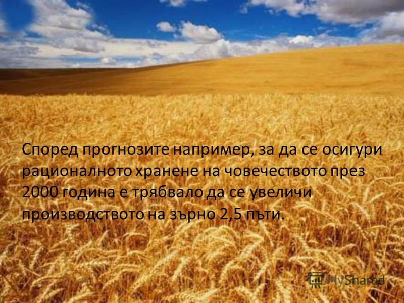 Според прогнозите например, за да се осигури рационалното хранене на човечеството през 2000 година е трябвало да се увеличи производството на зърно 2,5 пъти.