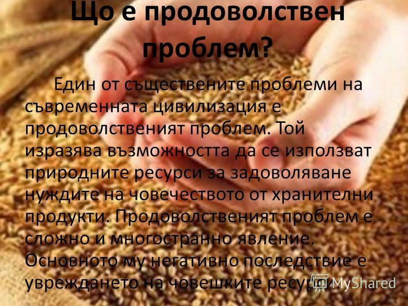 Що е продоволствен проблем? Един от съществените проблеми на съвременната цивилизация е продоволственият проблем. Той изразява възможността да се използват природните ресурси за задоволяване нуждите на човечеството от хранителни продукти. Продоволств
