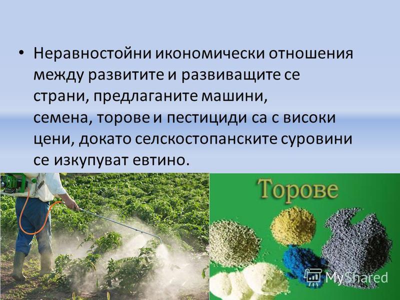 Неравностойни икономически отношения между развитите и развиващите се страни, предлаганите машини, семена, торове и пестициди са с високи цени, докато селскостопанските суровини се изкупуват евтино.