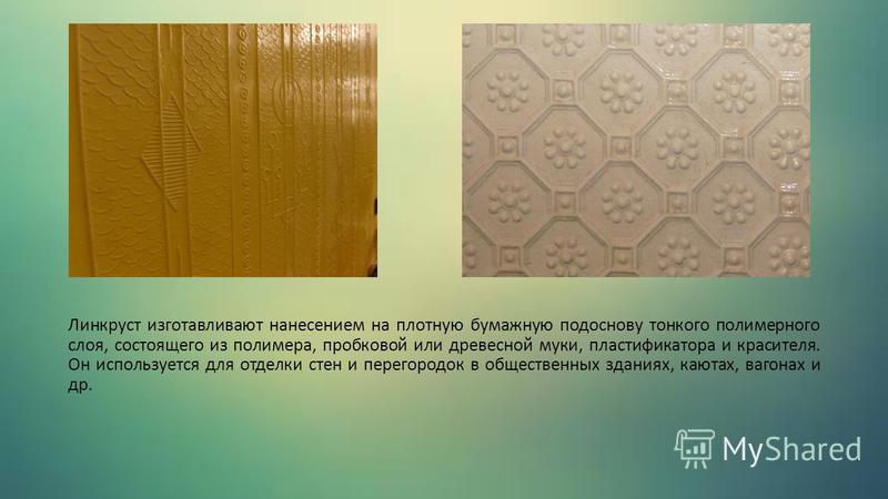 Линкруст изготавливают нанесением на плотную бумажную подоснову тонкого полимерного слоя, состоящего из полимера, пробковой или древесной муки, пластификатора и красителя. Он используется для отделки стен и перегородок в общественных зданиях, каютах,