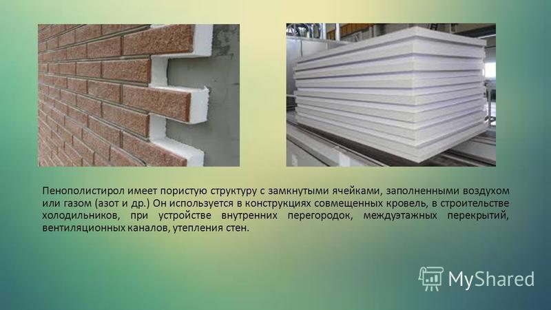 Пенополистирол имеет пористую структуру с замкнутыми ячейками, заполненными воздухом или газом (азот и др.) Он используется в конструкциях совмещенных кровель, в строительстве холодильников, при устройстве внутренних перегородок, междуэтажных перекры