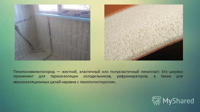 Пенополивинилхлорид жесткий, эластичный или полу эластичный пенопласт. Его широко применяют для термоизоляции холодильников, рефрижераторов, а также для звукоизоляционных целей наравне с пенополистиролом.